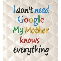 I don't need google my Mother knows everything